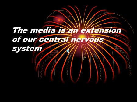 The media is an extension of our central nervous system.