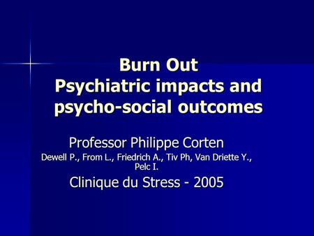 Burn Out Psychiatric impacts and psycho-social outcomes Professor Philippe Corten Dewell P., From L., Friedrich A., Tiv Ph, Van Driette Y., Pelc I. Clinique.