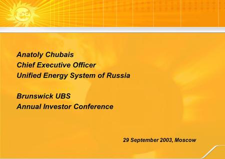 29 September 2003, Moscow Anatoly Chubais Chief Executive Officer Unified Energy System of Russia Brunswick UBS Annual Investor Conference.