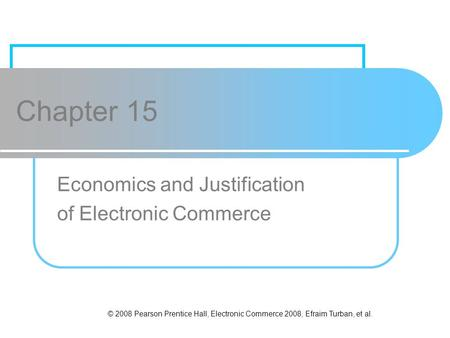 © 2008 Pearson Prentice Hall, Electronic Commerce 2008, Efraim Turban, et al. Chapter 15 Economics and Justification of Electronic Commerce.