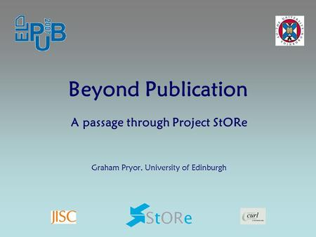 Beyond Publication A passage through Project StORe Graham Pryor, University of Edinburgh.