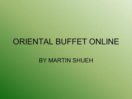 ORIENTAL BUFFET ONLINE BY MARTIN SHUEH. BACKGROUND - Family Business - Open since 1998 - locations.