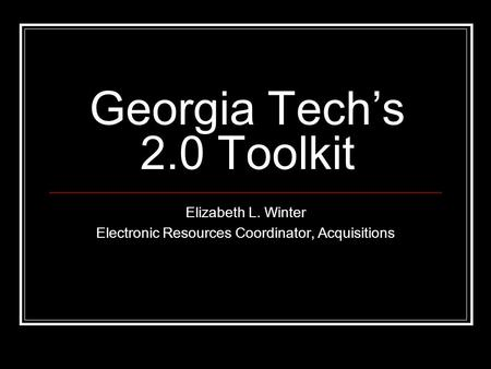 Georgia Tech's 2.0 Toolkit Elizabeth L. Winter Electronic Resources Coordinator, Acquisitions.