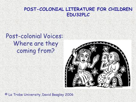POST-COLONIAL LITERATURE FOR CHILDREN EDU32PLC © La Trobe University, David Beagley 2006 Post-colonial Voices: Where are they coming from?