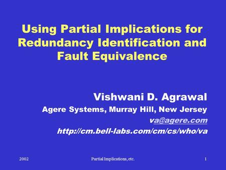2002Partial Implications, etc.1 Using Partial Implications for Redundancy Identification and Fault Equivalence Vishwani D. Agrawal Agere Systems, Murray.