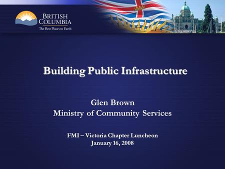 Glen Brown Ministry of Community Services FMI – Victoria Chapter Luncheon January 16, 2008 Building Public Infrastructure.