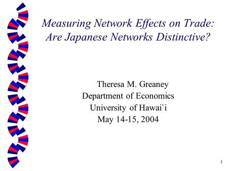 1 Measuring Network Effects on Trade: Are Japanese Networks Distinctive? Theresa M. Greaney Department of Economics University of Hawai`i May 14-15, 2004.