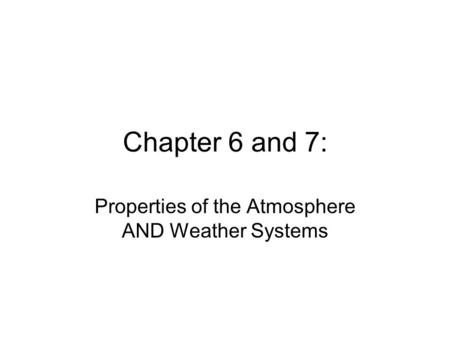 Chapter 6 and 7: Properties of the Atmosphere AND Weather Systems.