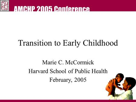AMCHP 2005 Conference Transition to Early Childhood Marie C. McCormick Harvard School of Public Health February, 2005.