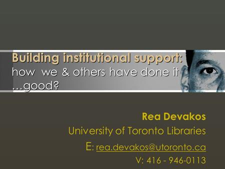 Building institutional support: how we & others have done it …good? Rea Devakos University of Toronto Libraries E :