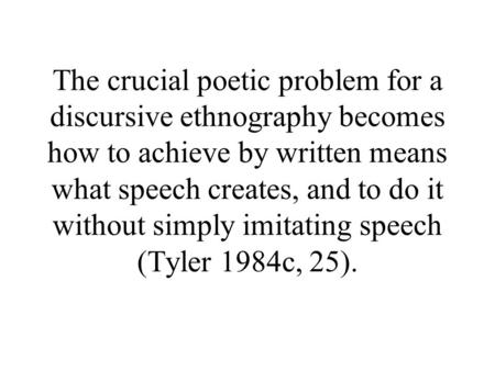 The crucial poetic problem for a discursive ethnography becomes how to achieve by written means what speech creates, and to do it without simply imitating.