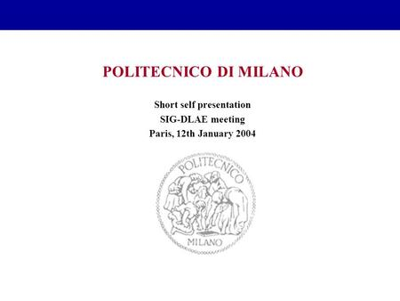 POLITECNICO DI MILANO Short self presentation SIG-DLAE meeting Paris, 12th January 2004.