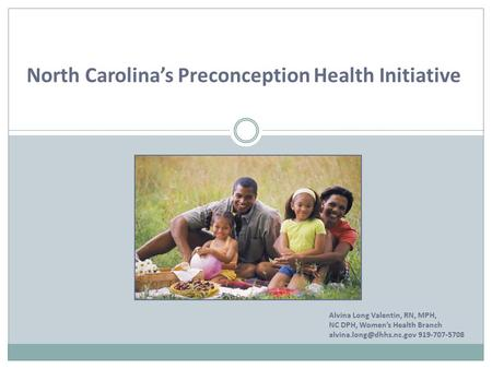 North Carolina's Preconception Health Initiative Alvina Long Valentin, RN, MPH, NC DPH, Women's Health Branch 919-707-5708.