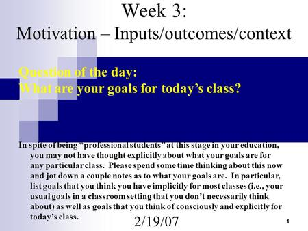 "1 Week 3: Motivation – Inputs/outcomes/context 2/19/07 Question of the day: What are your goals for today's class? In spite of being ""professional students"""