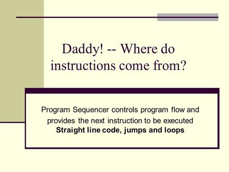 Daddy! -- Where do instructions come from? Program Sequencer controls program flow and provides the next instruction to be executed Straight line code,