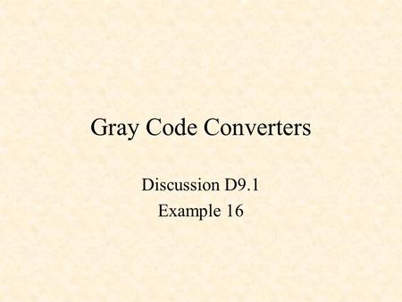 Gray Code Converters Discussion D9.1 Example 16.