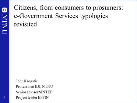 1 Citizens, from consumers to prosumers: e-Government Services typologies revisited John Krogstie Professor at IDI, NTNU Senior advisor SINTEF Project.