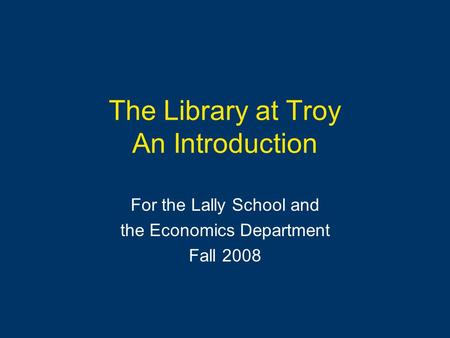 The Library at Troy An Introduction For the Lally School and the Economics Department Fall 2008.