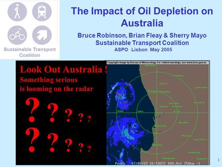 1 The Impact of Oil Depletion on Australia Bruce Robinson, Brian Fleay & Sherry Mayo Sustainable Transport Coalition ASPO Lisbon May 2005 ? ? ? ? ? Look.
