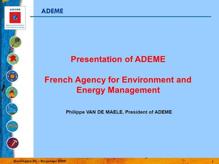 1 Washington DC – November 2009 ADEME Philippe VAN DE MAELE, President of ADEME Presentation of ADEME French Agency for Environment and Energy Management.