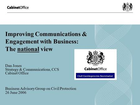 Improving Communications & Engagement with Business: The national view Dan Jones Strategy & Communications, CCS Cabinet Office Business Advisory Group.