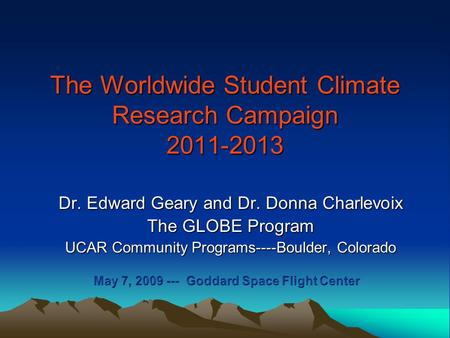 The Worldwide Student Climate Research Campaign 2011-2013 Dr. Edward Geary and Dr. Donna Charlevoix The GLOBE Program UCAR Community Programs----Boulder,