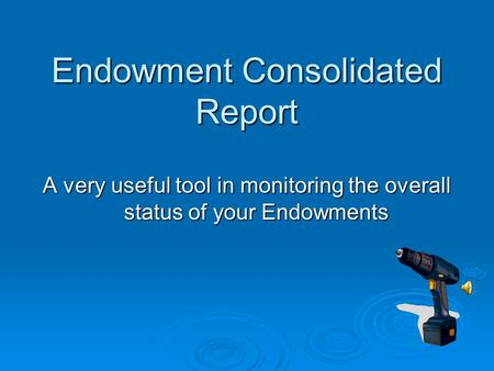 Endowment Consolidated Report A very useful tool in monitoring the overall status of your Endowments.
