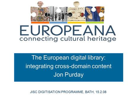 The European digital library: integrating cross-domain content Jon Purday JISC DIGITISATION PROGRAMME, BATH, 15.2.08.