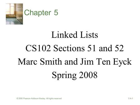 © 2006 Pearson Addison-Wesley. All rights reserved5 A-1 Chapter 5 Linked Lists CS102 Sections 51 and 52 Marc Smith and Jim Ten Eyck Spring 2008.