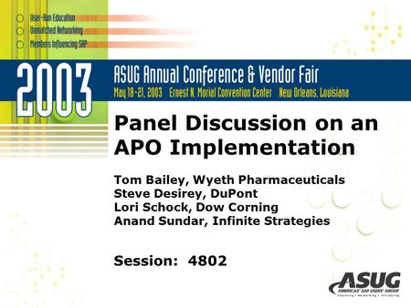 Panel Discussion on an APO Implementation Tom Bailey, Wyeth Pharmaceuticals Steve Desirey, DuPont Lori Schock, Dow Corning Anand Sundar, Infinite Strategies.
