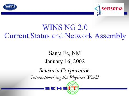WINS NG 2.0 Current Status and Network Assembly Sensoria Corporation Internetworking the Physical World Santa Fe, NM January 16, 2002.