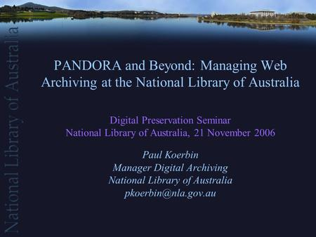 PANDORA and Beyond: Managing Web Archiving at the National Library of Australia Digital Preservation Seminar National Library of Australia, 21 November.