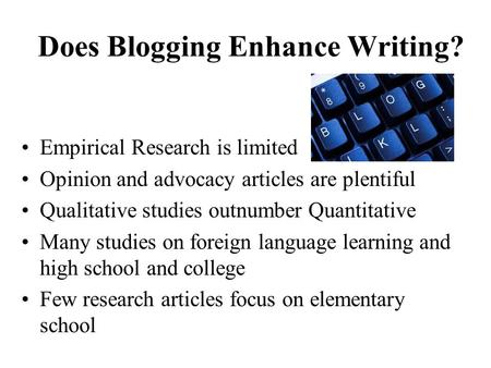 Does Blogging Enhance Writing? Empirical Research is limited Opinion and advocacy articles are plentiful Qualitative studies outnumber Quantitative Many.