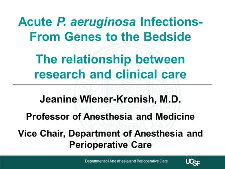 University of California,San Francisco 1 Department of Anesthesia and Perioperative Care Acute P. aeruginosa Infections- From Genes to the Bedside The.