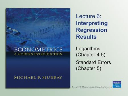 Copyright © 2006 Pearson Addison-Wesley. All rights reserved. Lecture 6: Interpreting Regression Results Logarithms (Chapter 4.5) Standard Errors (Chapter.