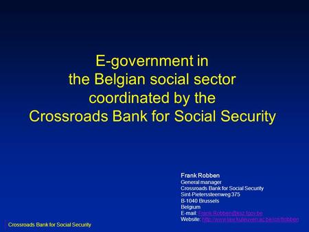 E-government in the Belgian social sector coordinated by the Crossroads Bank for Social Security Frank Robben General manager Crossroads Bank for Social.