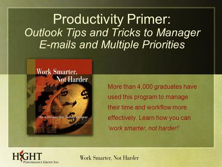 Productivity Primer: Outlook Tips and Tricks to Manager E-mails and Multiple Priorities More than 4,000 graduates have used this program to manage their.