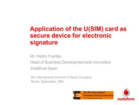 Application of the U(SIM) card as secure device for electronic signature Mr. Pedro Fuertes Head of Business Development and Innovation Vodafone Spain 8th.