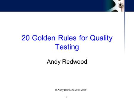 1 © Andy Redwood 2003-2006 20 Golden Rules for Quality Testing Andy Redwood.