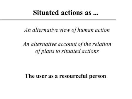 An alternative view of human action An alternative account of the relation of plans to situated actions The user as a resourceful person Situated actions.