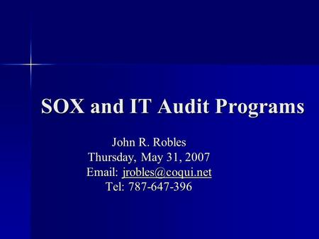 SOX and IT Audit Programs John R. Robles Thursday, May 31, 2007    Tel: 787-647-396.