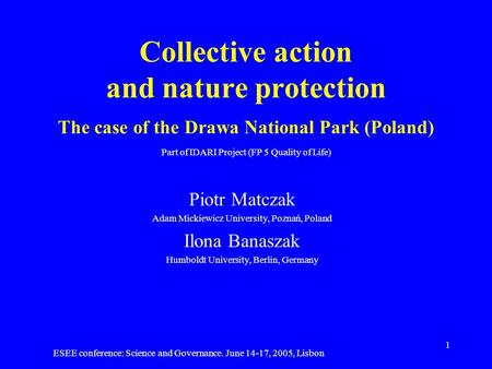ESEE conference: Science and Governance. June 14-17, 2005, Lisbon 1 Collective action and nature protection The case of the Drawa National Park (Poland)