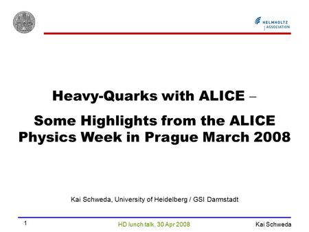 HD lunch talk, 30 Apr 2008 Kai Schweda 1 Heavy-Quarks with ALICE  Some Highlights from the ALICE Physics Week in Prague March 2008 Kai Schweda, University.