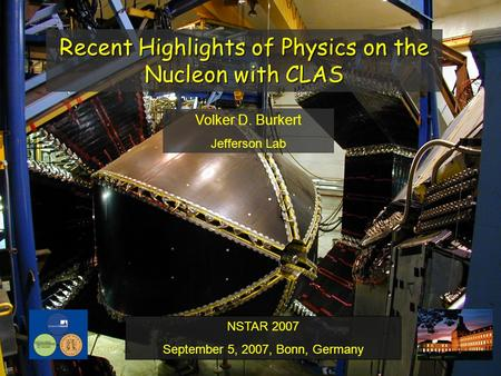 Recent Highlights of Physics on the Nucleon with CLAS Volker D. Burkert Jefferson Lab NSTAR 2007 September 5, 2007, Bonn, Germany.