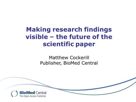 Making research findings visible – the future of the scientific paper Matthew Cockerill Publisher, BioMed Central.