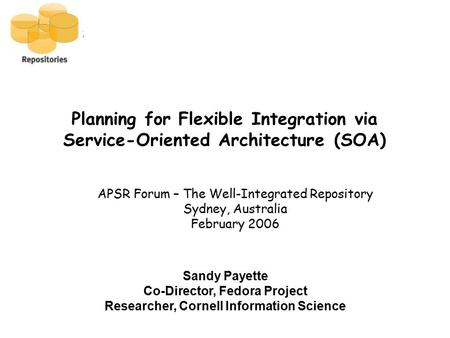 Planning for Flexible Integration via Service-Oriented Architecture (SOA) APSR Forum – The Well-Integrated Repository Sydney, Australia February 2006 Sandy.