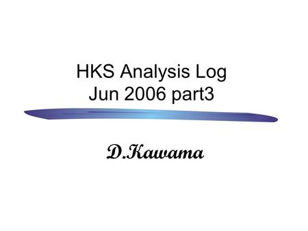 HKS Analysis Log Jun 2006 part3 D.Kawama. 0 .今回の目次 1.Target での dE/dX 2.HKS sieve slit simulation(Geant4)