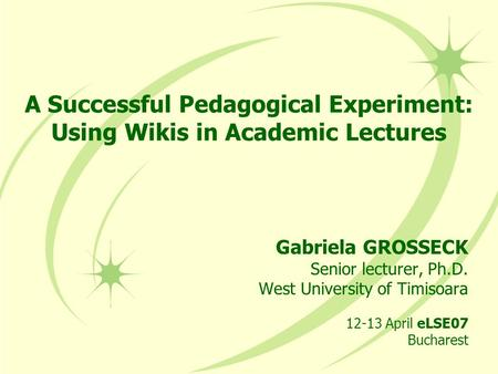 A Successful Pedagogical Experiment: Using Wikis in Academic Lectures Gabriela GROSSECK Senior lecturer, Ph.D. West University of Timisoara 12-13 April.