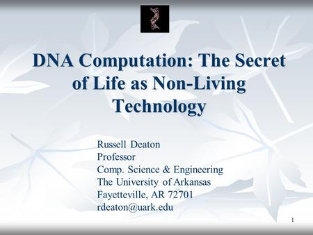 1 DNA Computation: The Secret of Life as Non-Living Technology Russell Deaton Professor Comp. Science & Engineering The University of Arkansas Fayetteville,