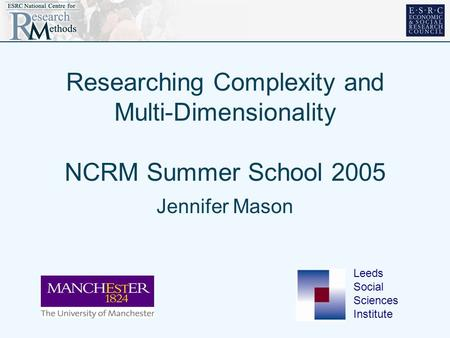 Researching Complexity and Multi-Dimensionality NCRM Summer School 2005 Jennifer Mason Leeds Social Sciences Institute.